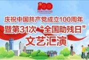 """庆祝中国共产党成立100周年暨第31次""""全国助残日""""文艺汇演"""