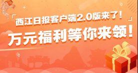 五重惊喜、万元大奖!西江日报客户端2.0版上线送福利啦!